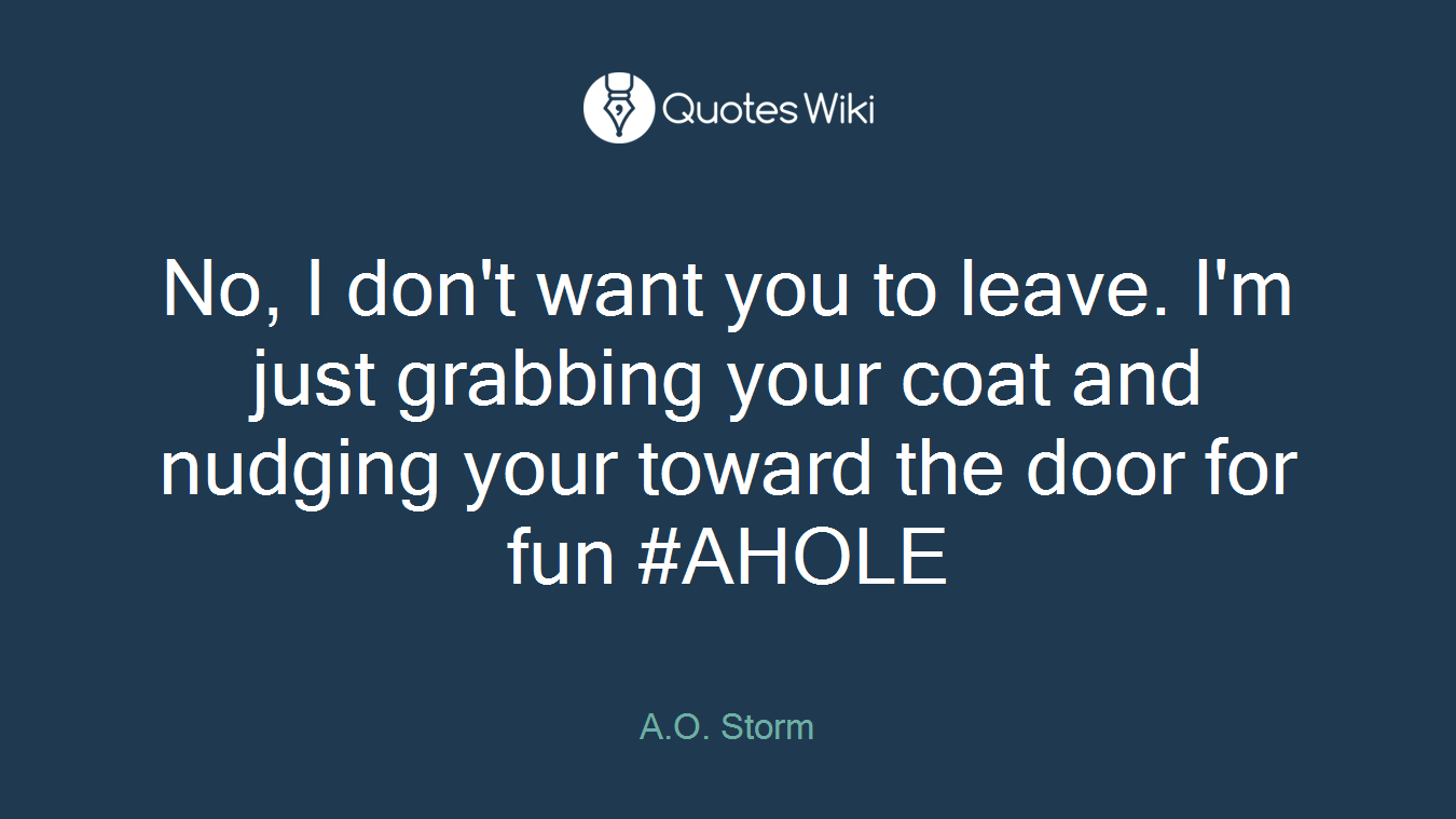 No, I don't want you to leave. I'm just grabbing your coat and nudging your toward the door for fun #AHOLE