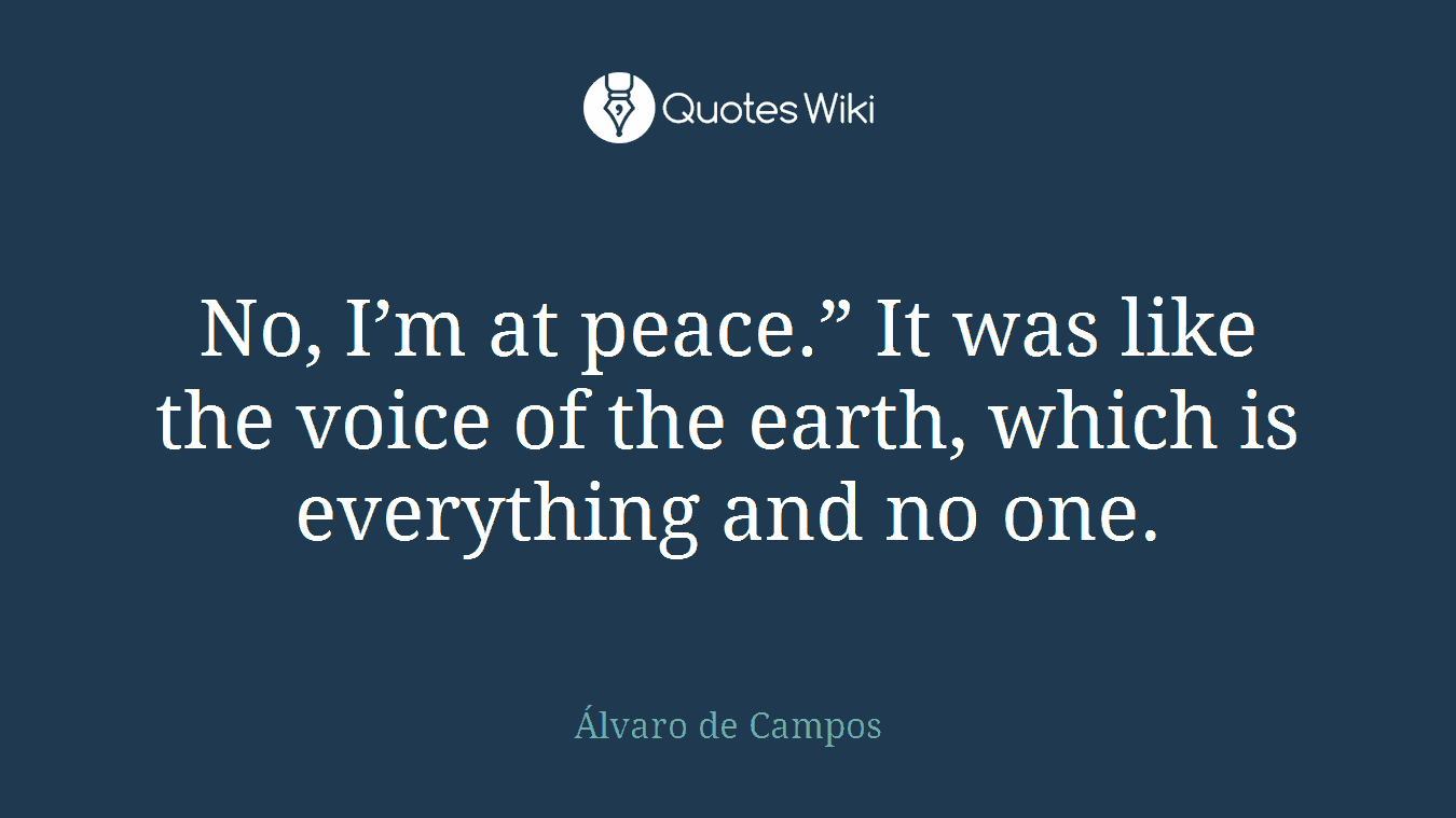 """No, I'm at peace."""" It was like the voice of the earth, which is everything and no one."""