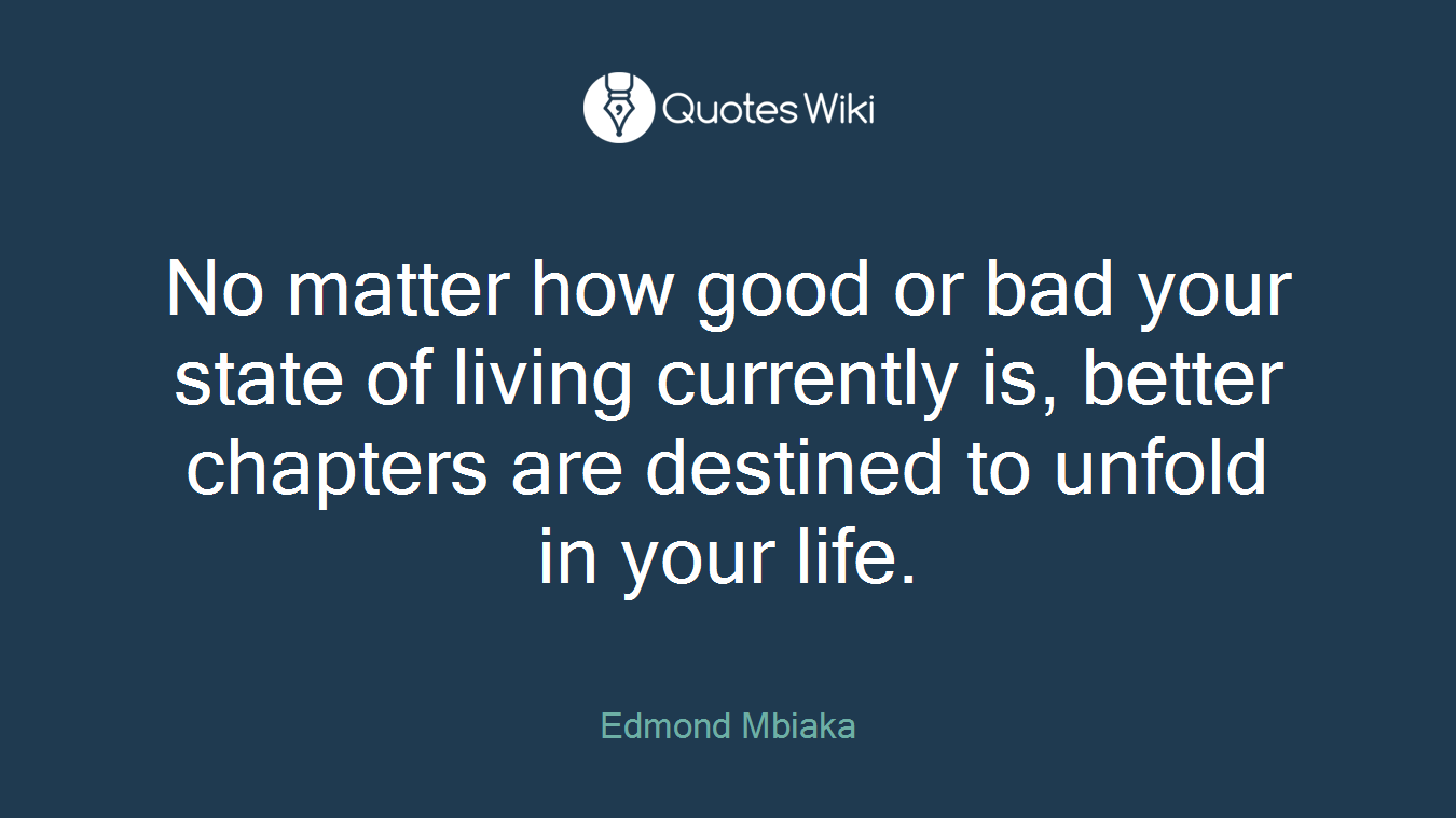 No matter how good or bad your state of living currently is, better chapters are destined to unfold in your life.