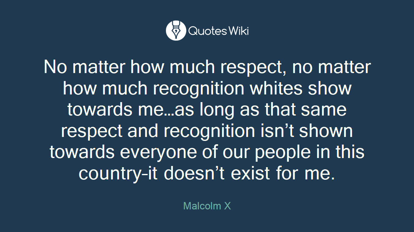 No matter how much respect, no matter how much recognition whites show towards me…as long as that same respect and recognition isn't shown towards everyone of our people in this country–it doesn't exist for me.