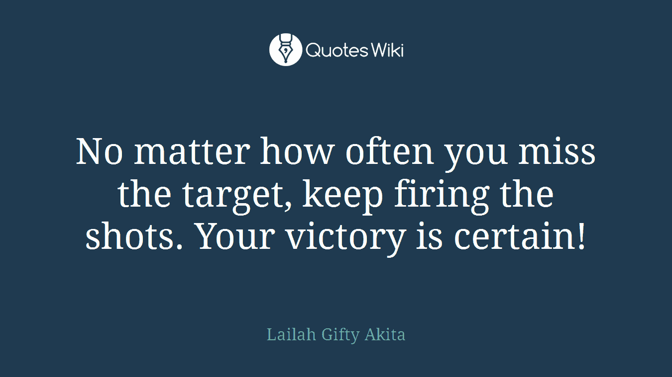 No matter how often you miss the target, keep firing the shots. Your victory is certain!