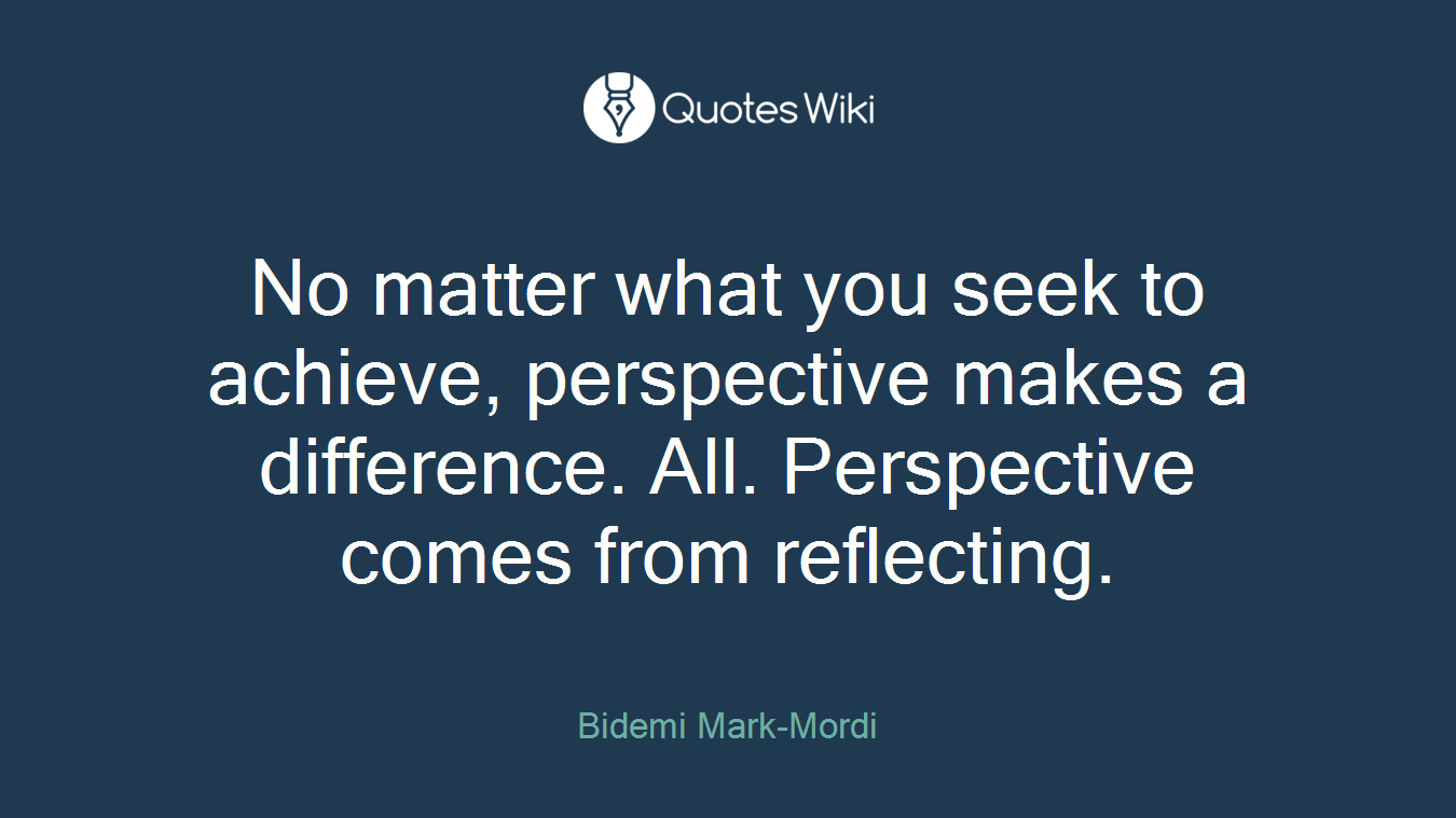 No matter what you seek to achieve, perspective makes a difference. All. Perspective comes from reflecting.