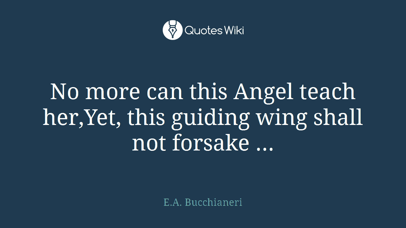 No more can this Angel teach her,Yet, this guiding wing shall not forsake ...