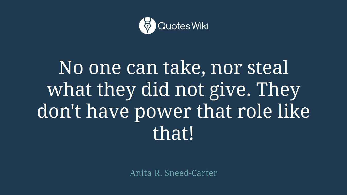 No one can take, nor steal what they did not give. They don't have power that role like that!