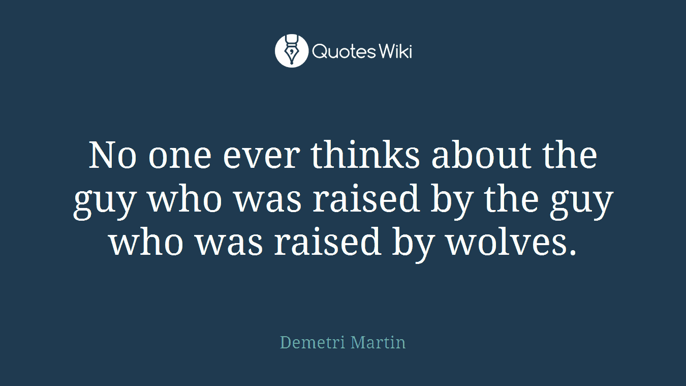 No one ever thinks about the guy who was raised by the guy who was raised by wolves.
