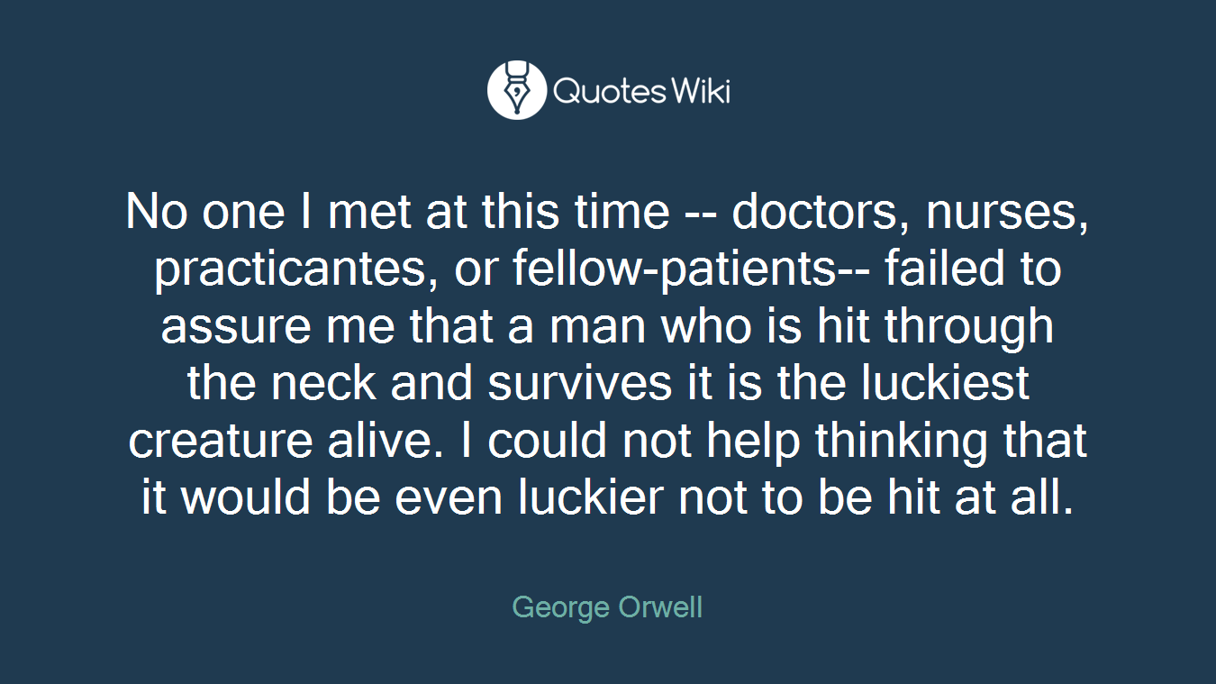 No one I met at this time -- doctors, nurses, practicantes, or fellow-patients-- failed to assure me that a man who is hit through the neck and survives it is the luckiest creature alive. I could not help thinking that it would be even luckier not to be hit at all.