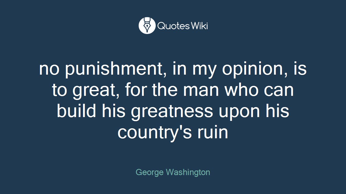 no punishment, in my opinion, is to great, for the man who can build his greatness upon his country's ruin