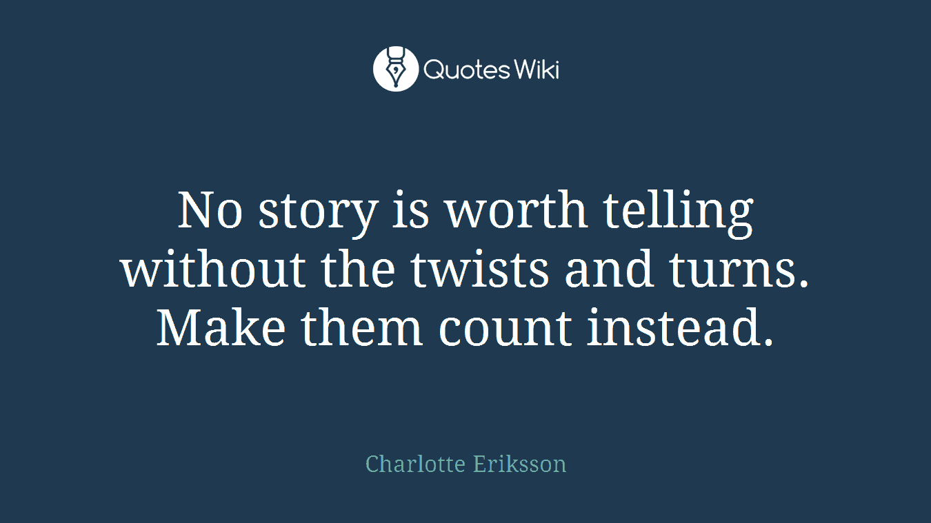 No story is worth telling without the twists and turns. Make them count instead.