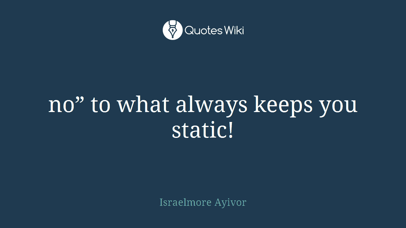 """no"""" to what always keeps you static!"""