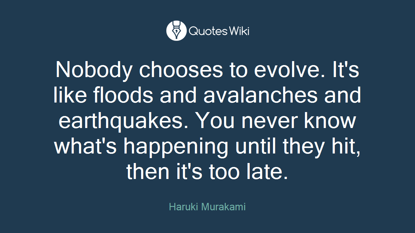 Nobody chooses to evolve. It's like floods and avalanches and earthquakes. You never know what's happening until they hit, then it's too late.