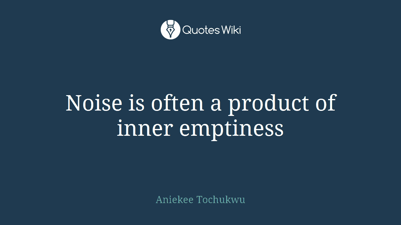 Noise is often a product of inner emptiness