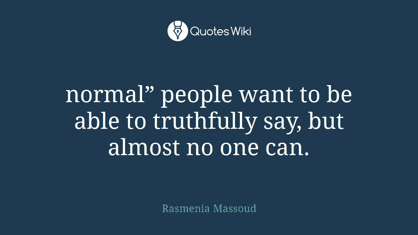 "normal"" people want to be able to truthfully say, but almost no one can."