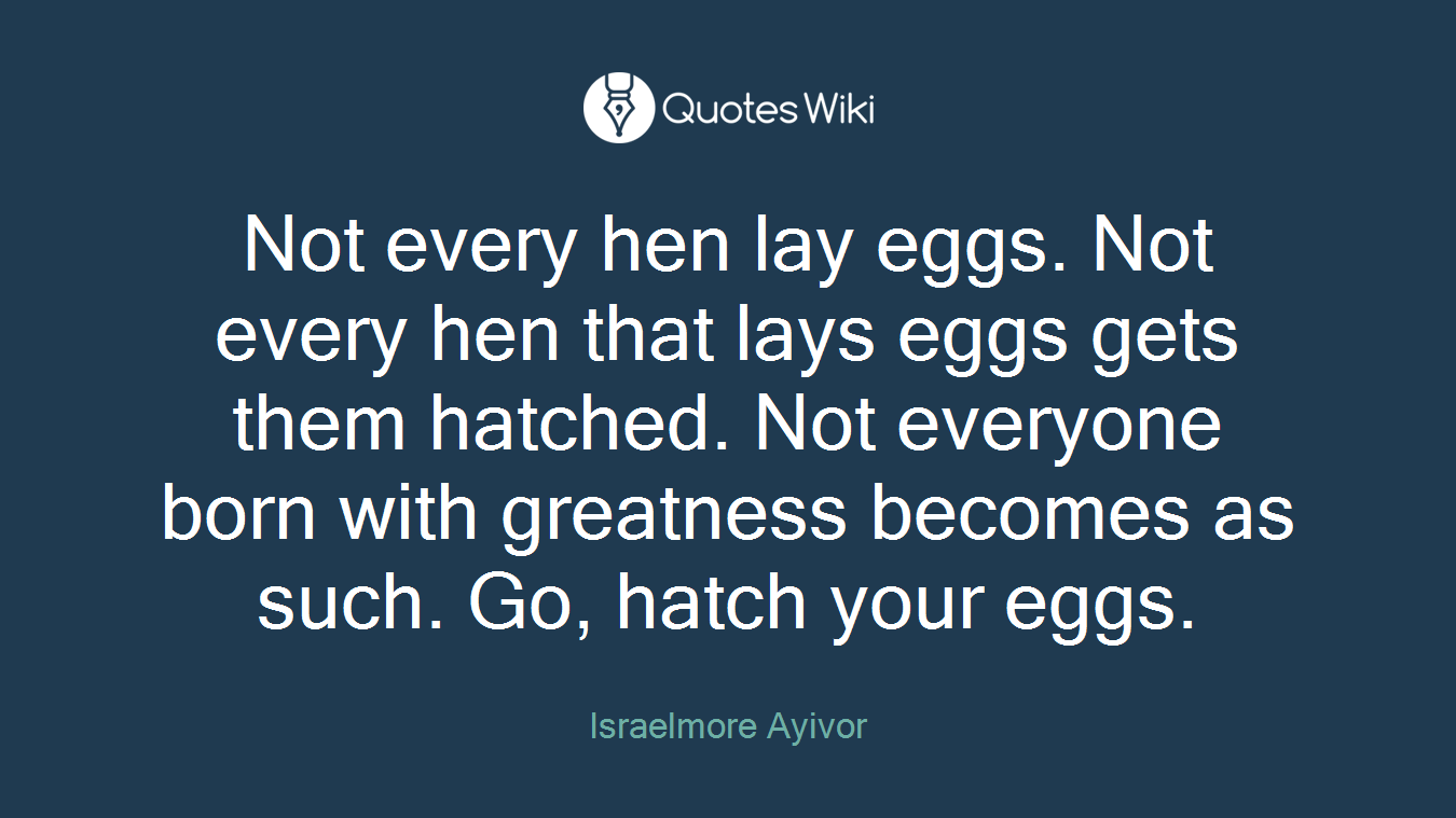 Not every hen lay eggs. Not every hen that lays eggs gets them hatched. Not everyone born with greatness becomes as such. Go, hatch your eggs.