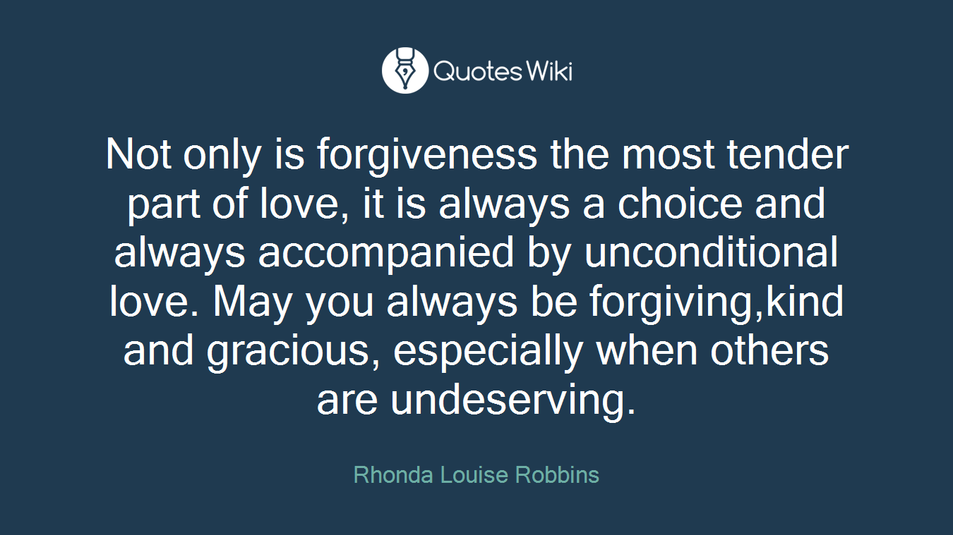 Not only is forgiveness the most tender part of love, it is always a choice and always accompanied by unconditional love. May you always be forgiving,kind and gracious, especially when others are undeserving.
