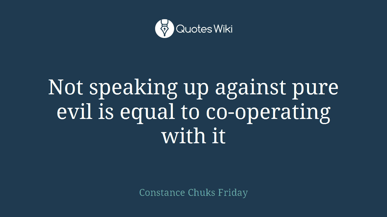 Not speaking up against pure evil is equal to co-operating with it