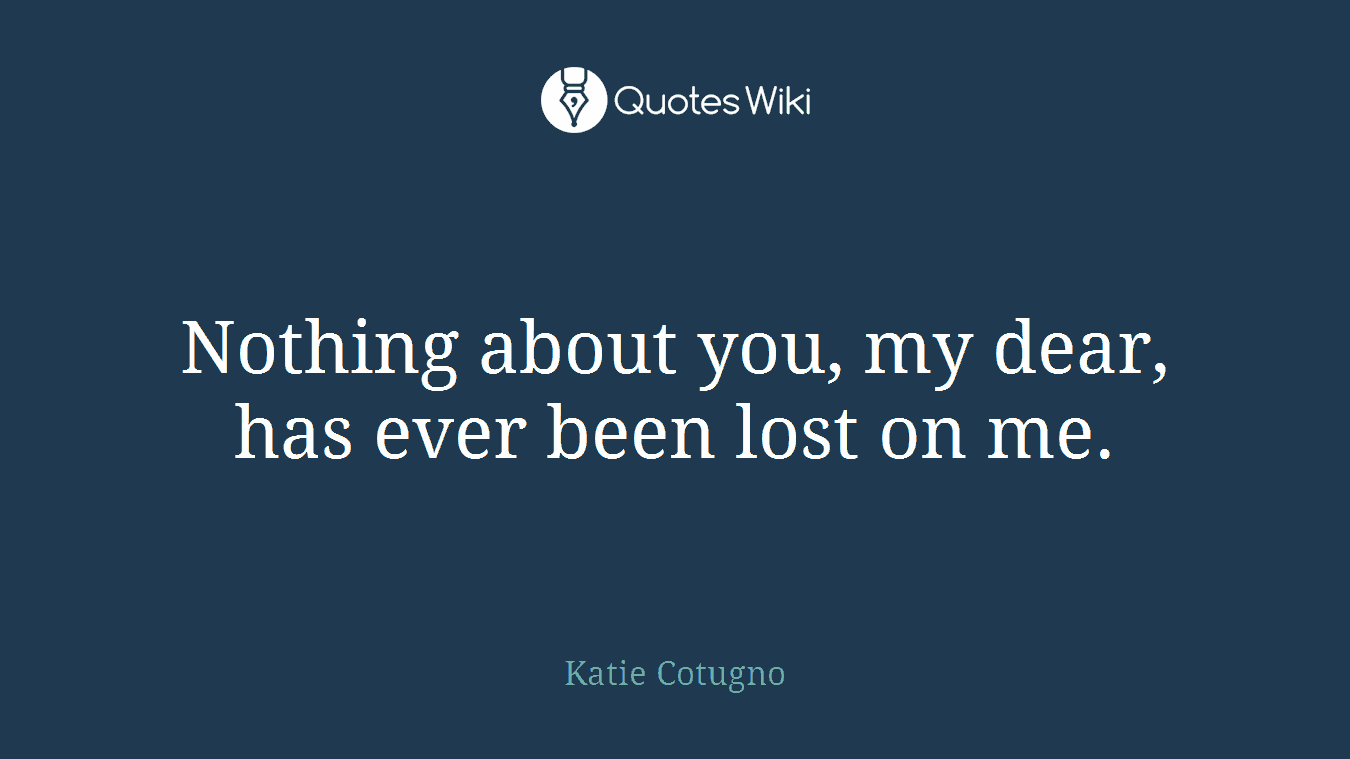Nothing about you, my dear, has ever been lost on me.