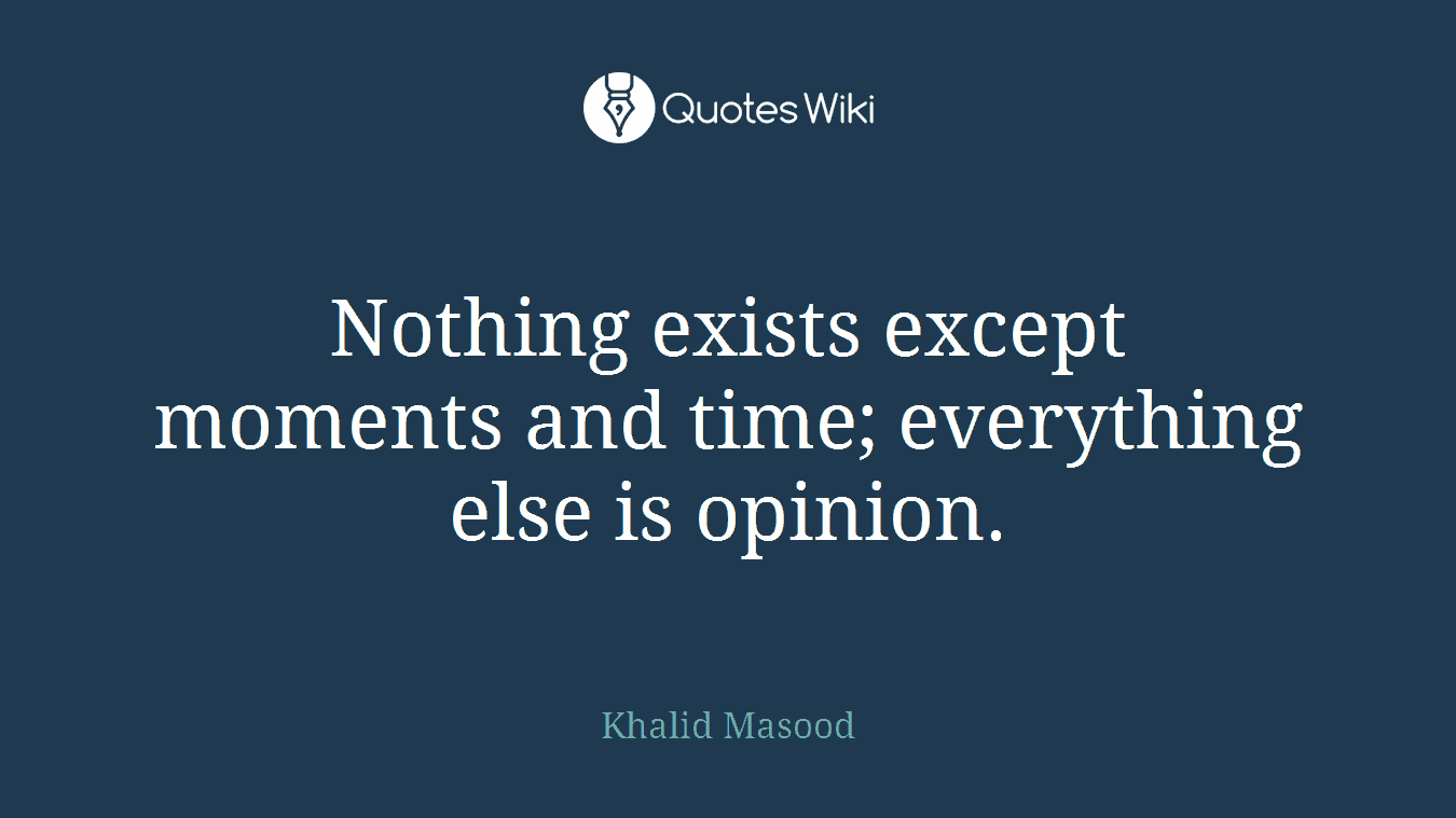 Nothing exists except moments and time; everything else is opinion.