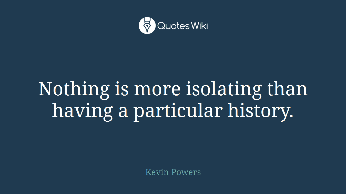 Nothing is more isolating than having a particular history.