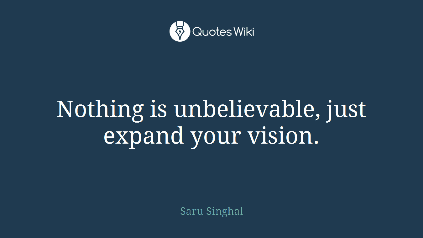 Nothing is unbelievable, just expand your vision.