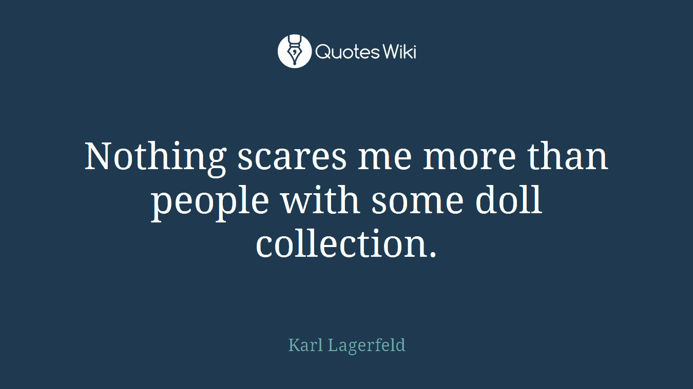 Nothing scares me more than people with some doll collection.