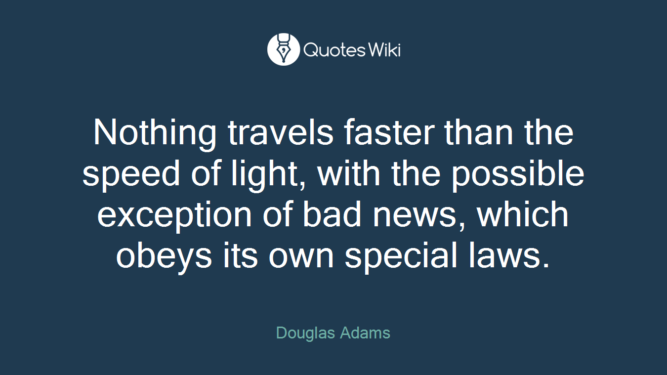 Nothing travels faster than the speed of light, with the possible exception of bad news, which obeys its own special laws.