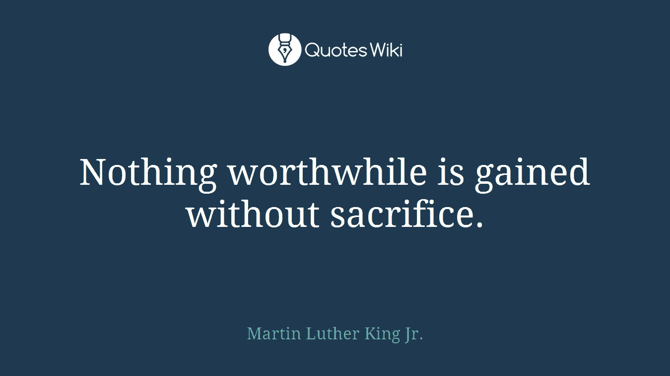 Nothing worthwhile is gained without sacrifice.