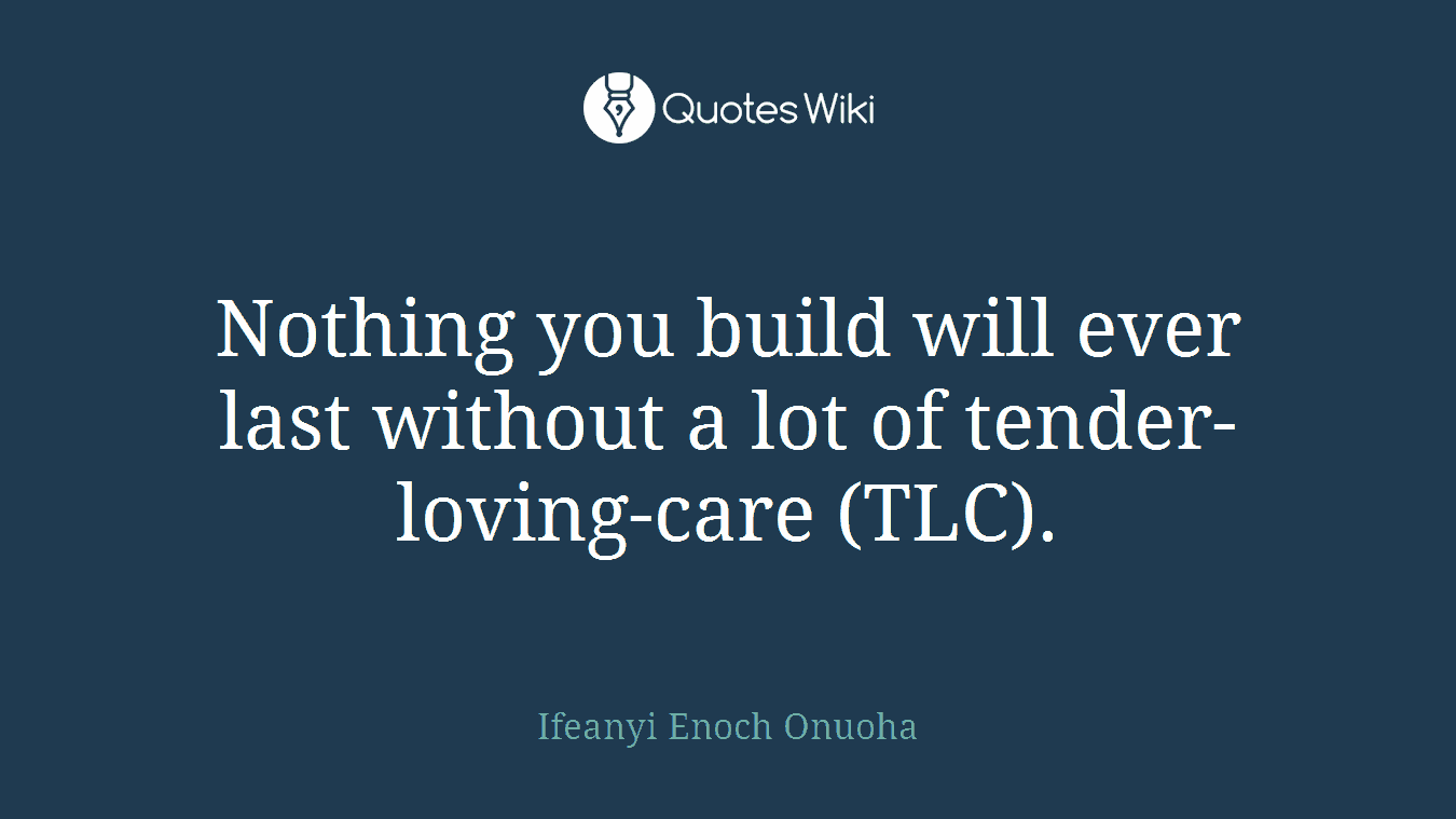 Nothing you build will ever last without a lot of tender-loving-care (TLC).