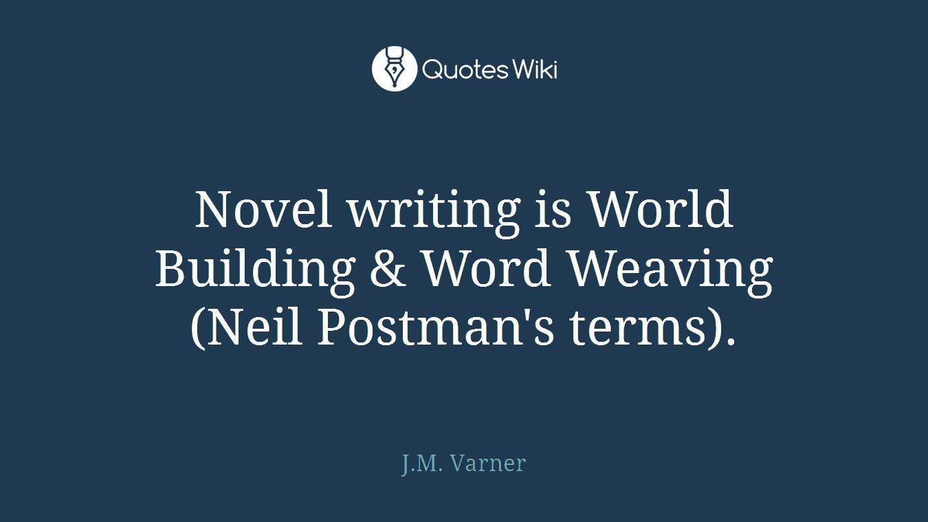 Novel writing is World Building & Word Weaving (Neil Postman's terms).