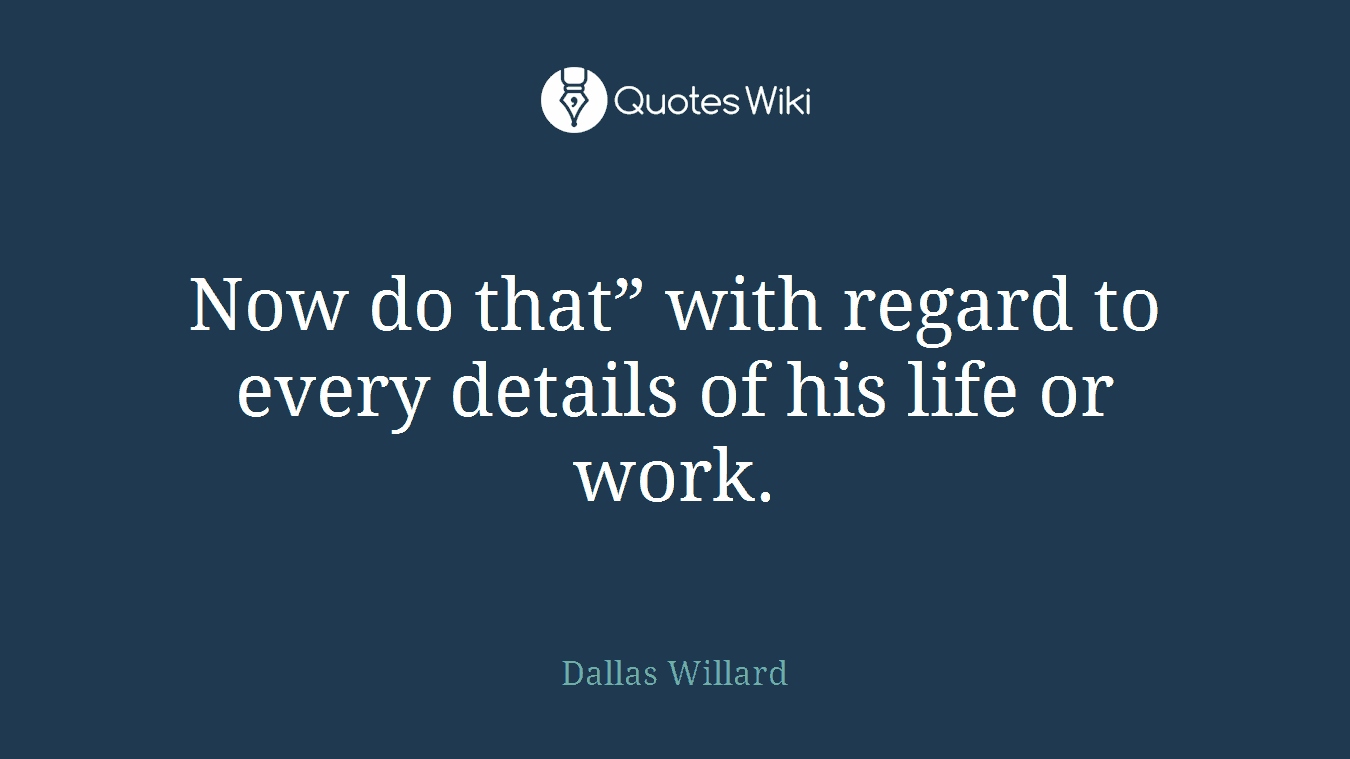 """Now do that"""" with regard to every details of his life or work."""