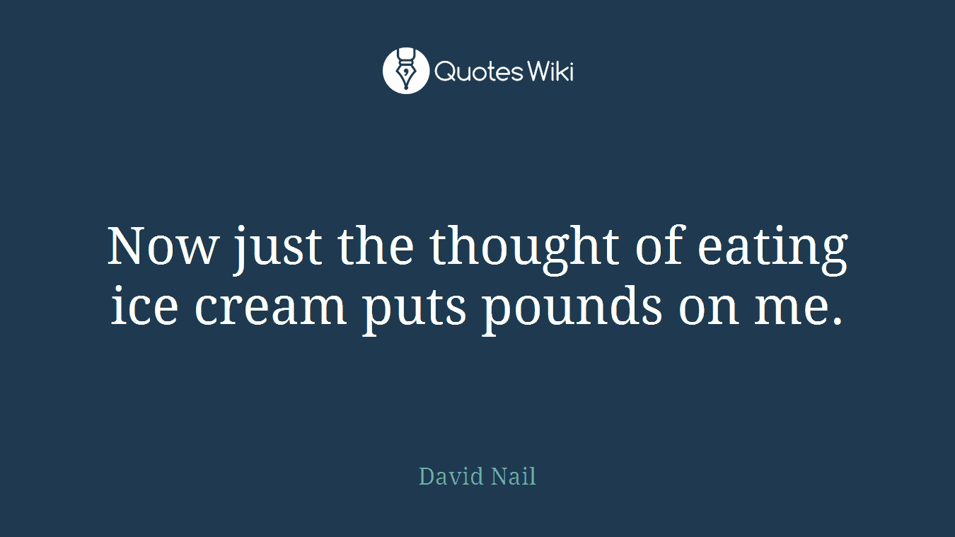 Now just the thought of eating ice cream puts pounds on me.