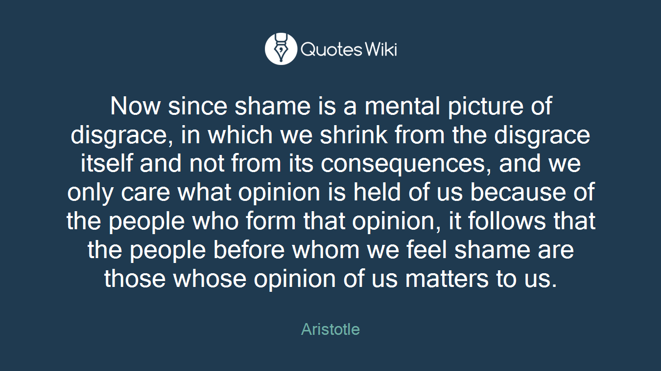 Now since shame is a mental picture of disgrace, in which we shrink from the disgrace itself and not from its consequences, and we only care what opinion is held of us because of the people who form that opinion, it follows that the people before whom we feel shame are those whose opinion of us matters to us.