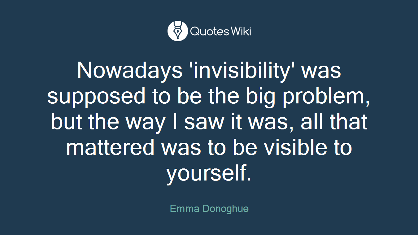 Nowadays 'invisibility' was supposed to be the big problem, but the way I saw it was, all that mattered was to be visible to yourself.
