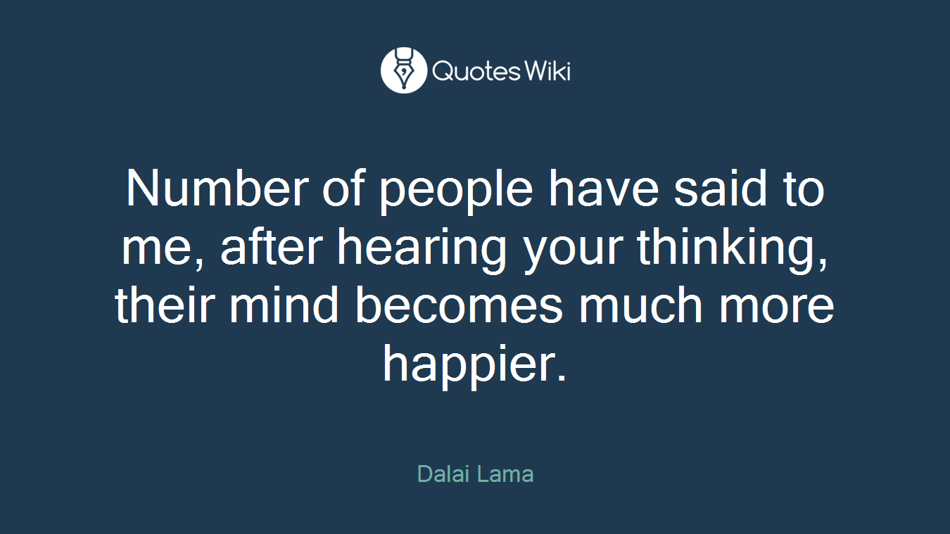Number of people have said to me, after hearing your thinking, their mind becomes much more happier.