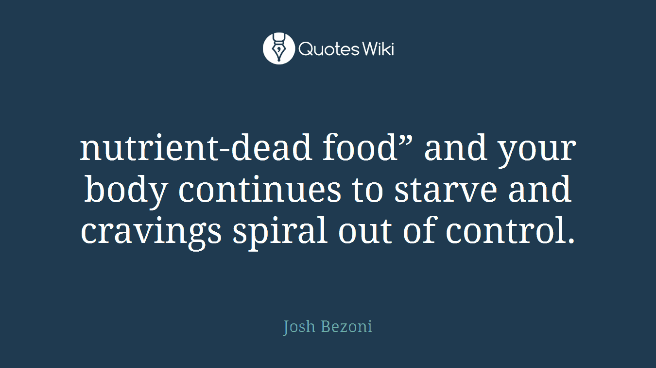 "nutrient-dead food"" and your body continues to starve and cravings spiral out of control."