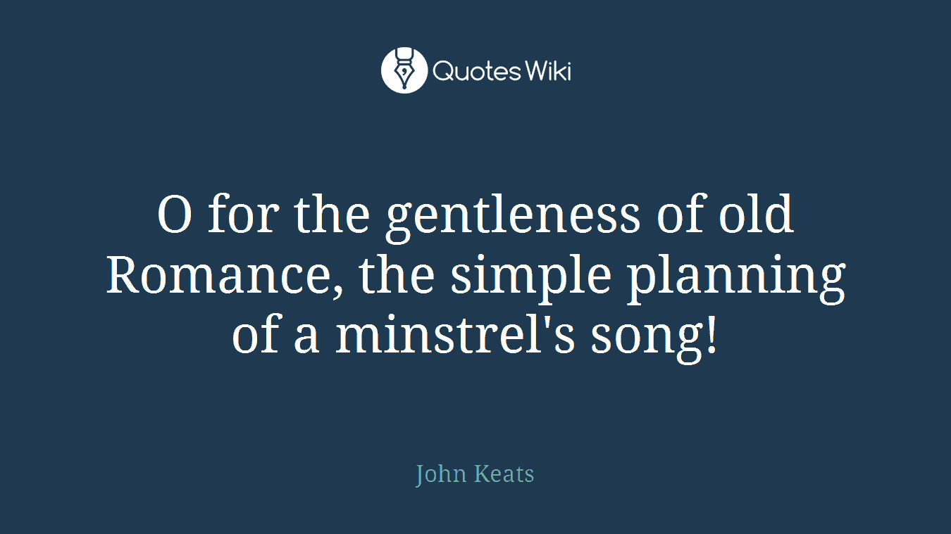 O for the gentleness of old Romance, the simple planning of a minstrel's song!