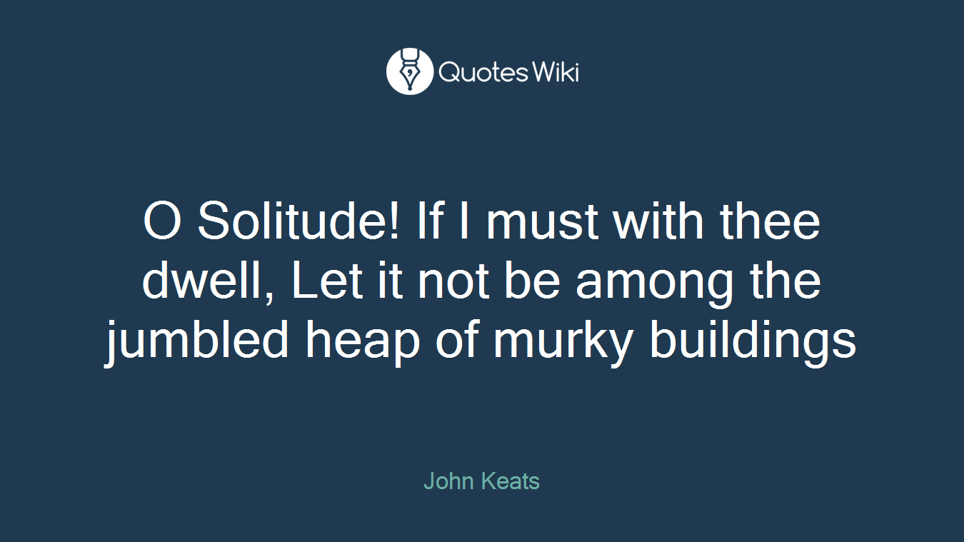 O Solitude! If I must with thee dwell, Let it not be among the jumbled heap of murky buildings