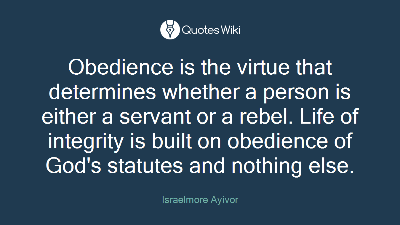 Obedience is the virtue that determines whether a person is either a servant or a rebel. Life of integrity is built on obedience of God's statutes and nothing else.