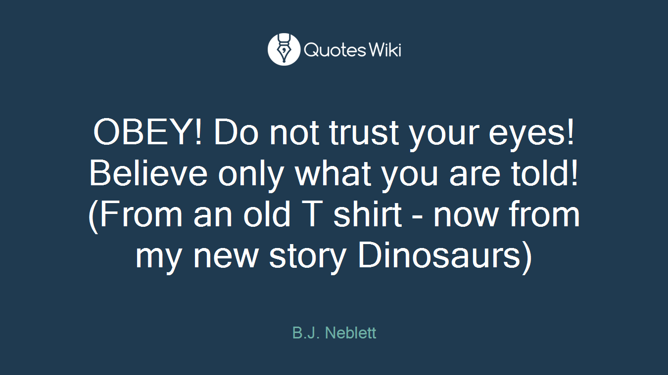 OBEY! Do not trust your eyes! Believe only what you are told!(From an old T shirt - now from my new story Dinosaurs)