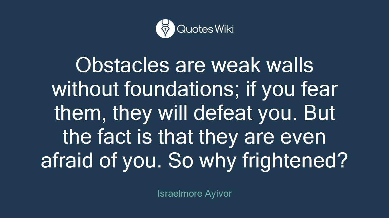 Obstacles are weak walls without foundations; if you fear them, they will defeat you. But the fact is that they are even afraid of you. So why frightened?