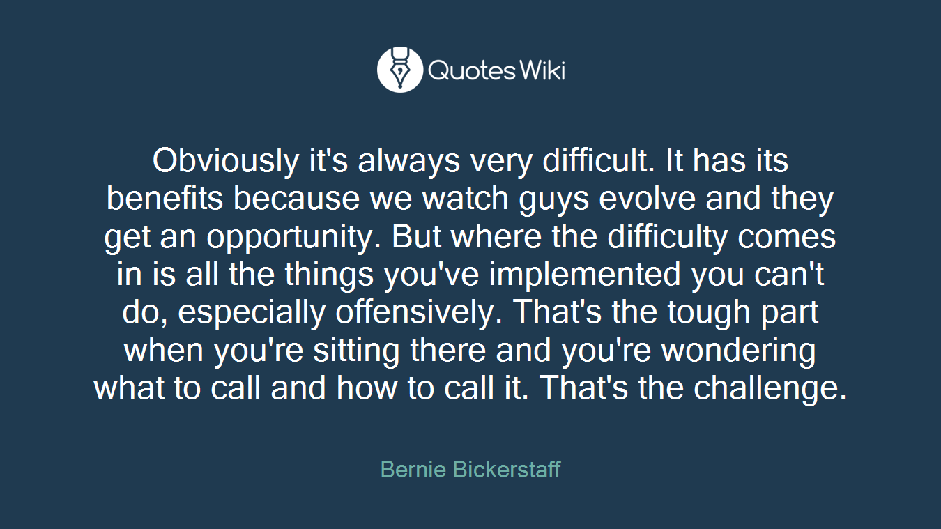 Obviously it's always very difficult. It has its benefits because we watch guys evolve and they get an opportunity. But where the difficulty comes in is all the things you've implemented you can't do, especially offensively. That's the tough part when you're sitting there and you're wondering what to call and how to call it. That's the challenge.