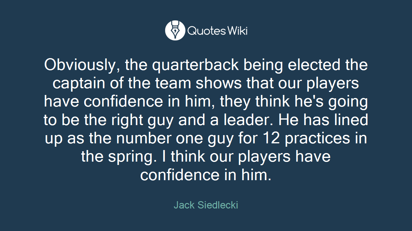 Obviously, the quarterback being elected the captain of the team shows that our players have confidence in him, they think he's going to be the right guy and a leader. He has lined up as the number one guy for 12 practices in the spring. I think our players have confidence in him.