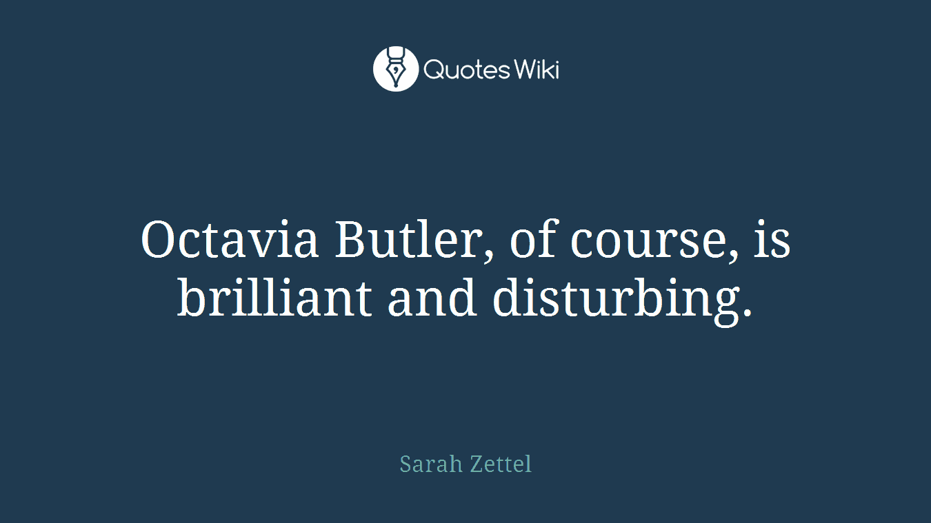 Octavia Butler, of course, is brilliant and disturbing.