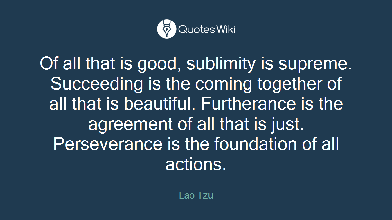 Of all that is good, sublimity is supreme. Succeeding is the coming together of all that is beautiful. Furtherance is the agreement of all that is just. Perseverance is the foundation of all actions.