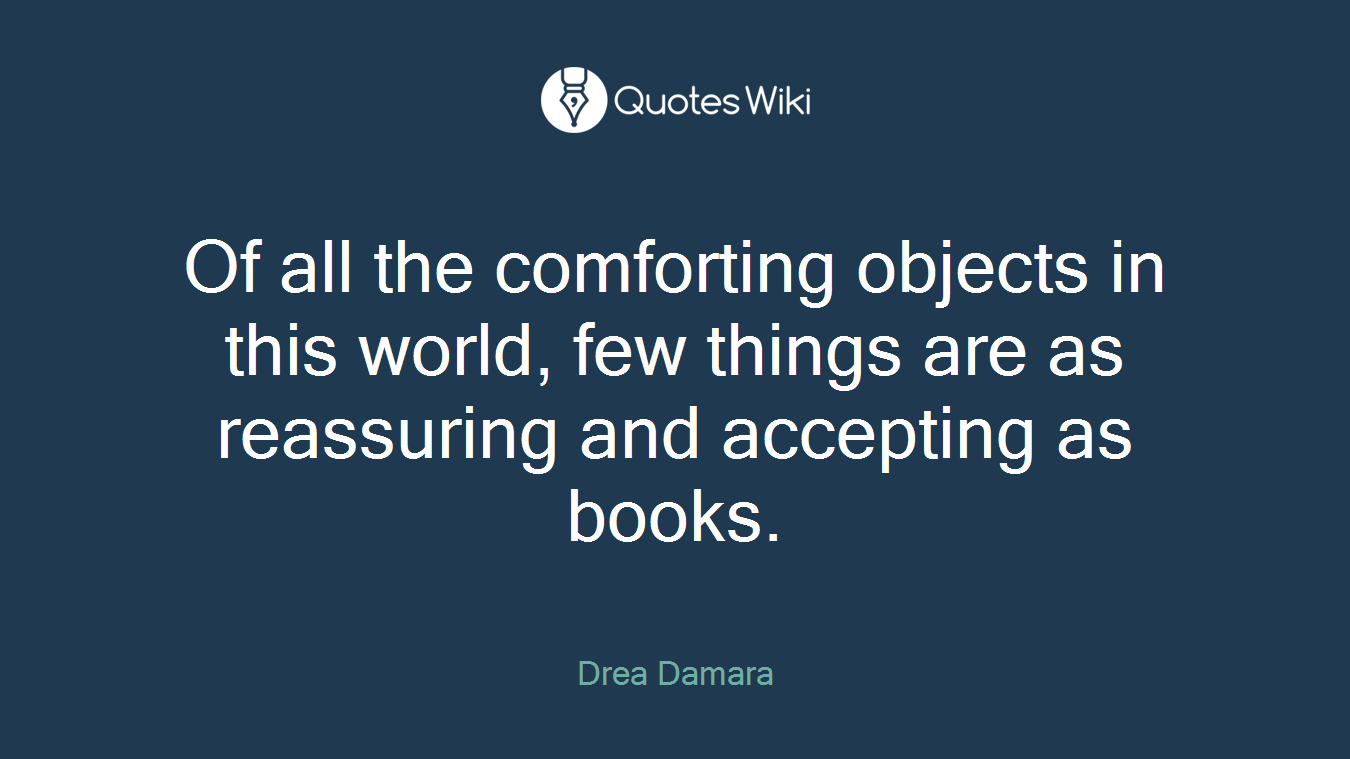 Of all the comforting objects in this world, few things are as reassuring and accepting as books.