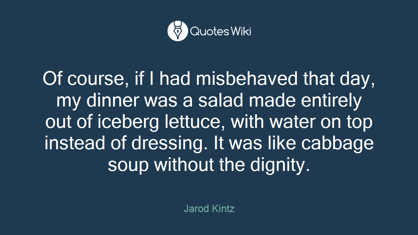 Of course, if I had misbehaved that day, my dinner was a salad made entirely out of iceberg lettuce, with water on top instead of dressing. It was like cabbage soup without the dignity.