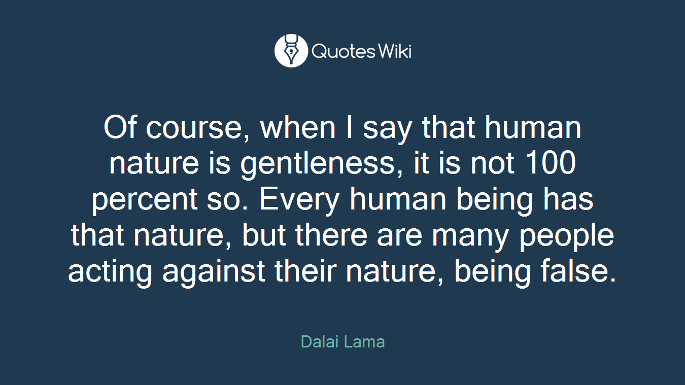 Of course, when I say that human nature is gentleness, it is not 100 percent so. Every human being has that nature, but there are many people acting against their nature, being false.