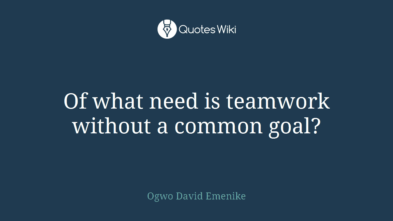 Of what need is teamwork without a common goal?