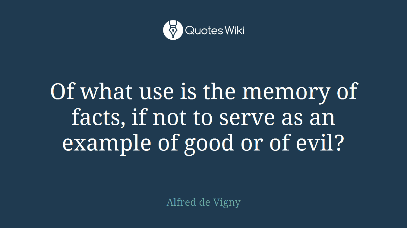 Of what use is the memory of facts, if not to serve as an example of good or of evil?