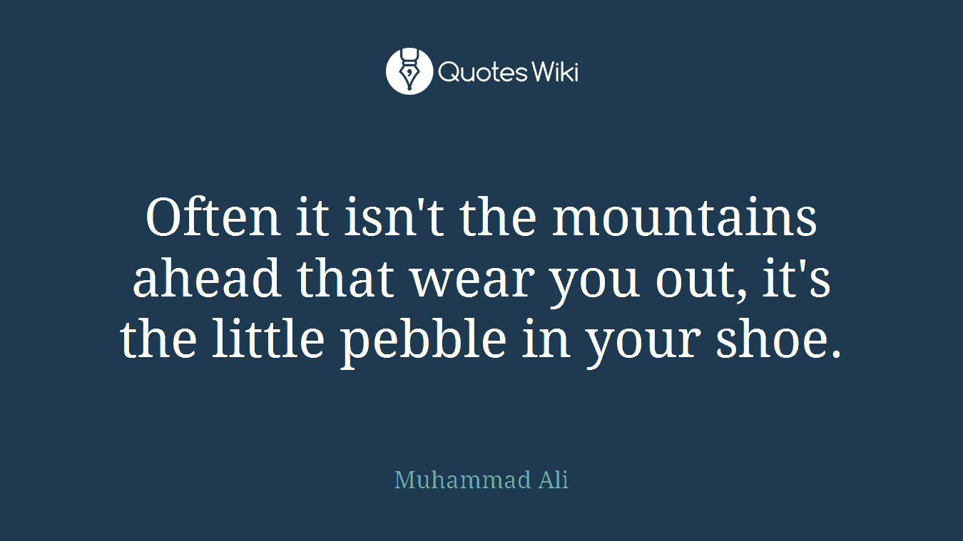 Often it isn't the mountains ahead that wear you out, it's the little pebble in your shoe.