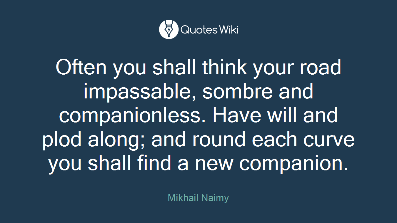 Often you shall think your road impassable, sombre and companionless. Have will and plod along; and round each curve you shall find a new companion.